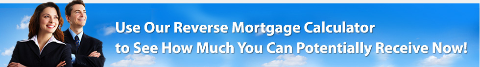 Use Our Reverse Mortgage Calculator to See How Much You Can Receive Now!